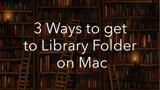 Mac Library folder - how to get to Library on Mac