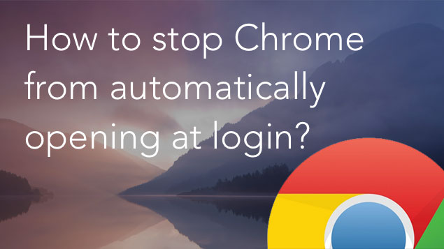 How to stop Chrome from automatically opening at login